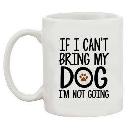 If I Can't Bring My Dog I'm Not Going Coffee 11 Oz Mug